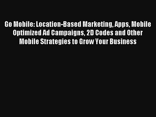 Go Mobile: Location-Based Marketing Apps Mobile Optimized Ad Campaigns 2D Codes and Other Mobile