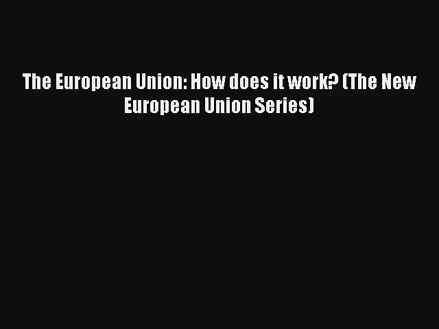 The European Union: How does it work? (The New European Union Series) [Read] Online