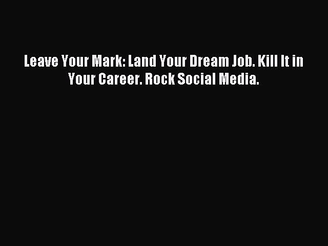 Leave Your Mark: Land Your Dream Job. Kill It in Your Career. Rock Social Media. [PDF Download]