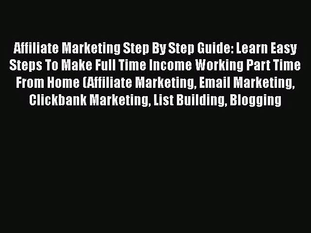 [PDF Download] Affiliate Marketing Step By Step Guide: Learn Easy Steps To Make Full Time Income