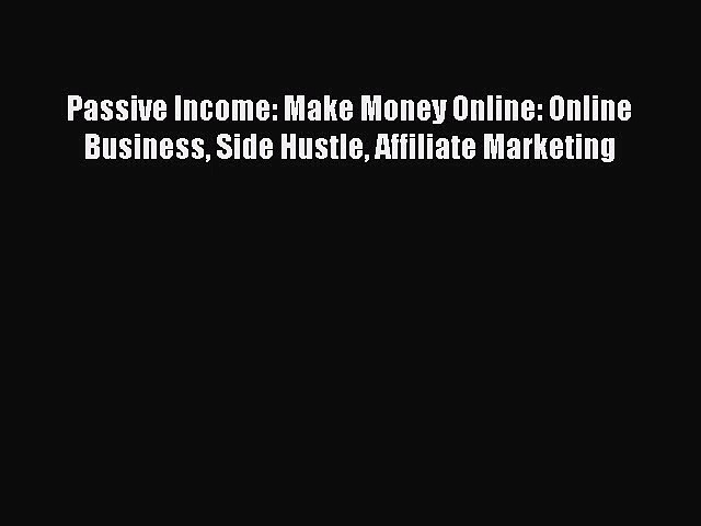 [PDF Download] Passive Income: Make Money Online: Online Business Side Hustle Affiliate Marketing