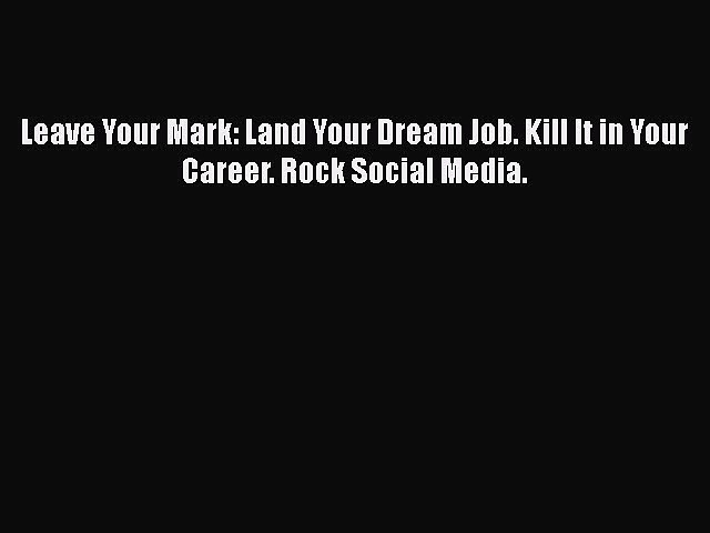 [PDF Download] Leave Your Mark: Land Your Dream Job. Kill It in Your Career. Rock Social Media.
