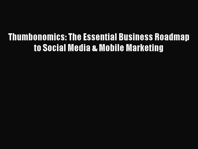 [PDF Download] Thumbonomics: The Essential Business Roadmap to Social Media & Mobile Marketing