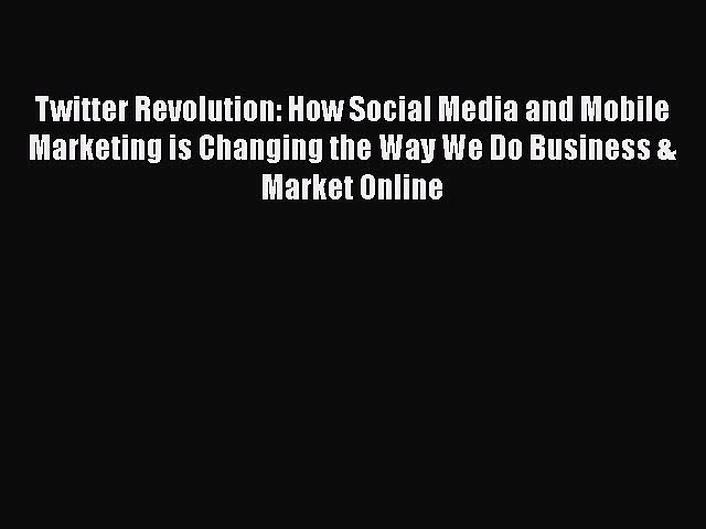 PDF Twitter Revolution: How Social Media and Mobile Marketing is Changing the Way We Do Business
