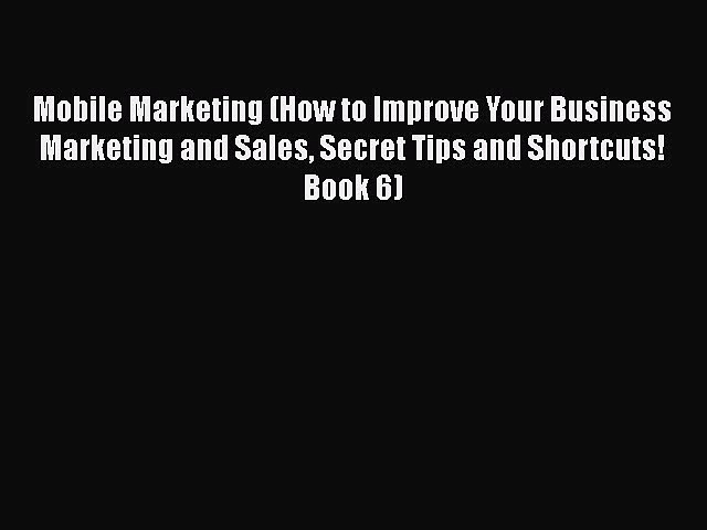[PDF] Mobile Marketing (How to Improve Your Business Marketing and Sales Secret Tips and Shortcuts!