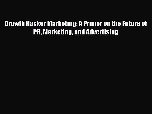[PDF] Growth Hacker Marketing: A Primer on the Future of PR Marketing and Advertising [Download]
