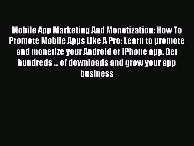 Read Mobile App Marketing And Monetization: How To Promote Mobile Apps Like A Pro: Learn to