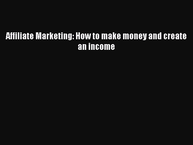 Download Affiliate Marketing: How to make money and create an income  EBook