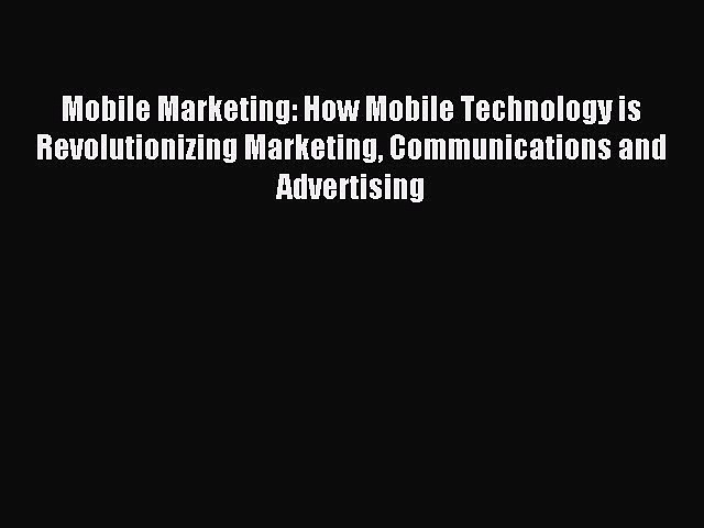 Read Mobile Marketing: How Mobile Technology is Revolutionizing Marketing Communications and