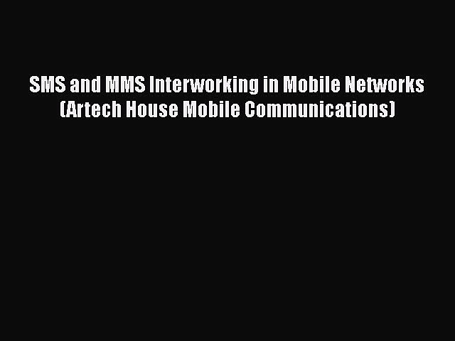 PDF SMS and MMS Interworking in Mobile Networks (Artech House Mobile Communications) Free Books