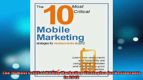 Free PDF Downlaod  The 10 Most Critical Mobile Marketing Strategies for Restaurants in 2012 READ ONLINE