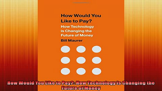 FREE DOWNLOAD  How Would You Like to Pay How Technology Is Changing the Future of Money READ ONLINE