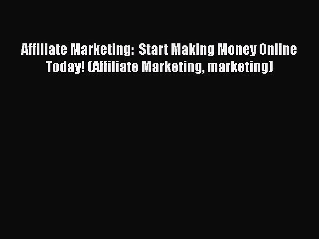 Download Affiliate Marketing:  Start Making Money Online Today! (Affiliate Marketing marketing)