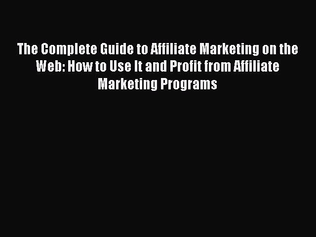 [Download] The Complete Guide to Affiliate Marketing on the Web: How to Use It and Profit from