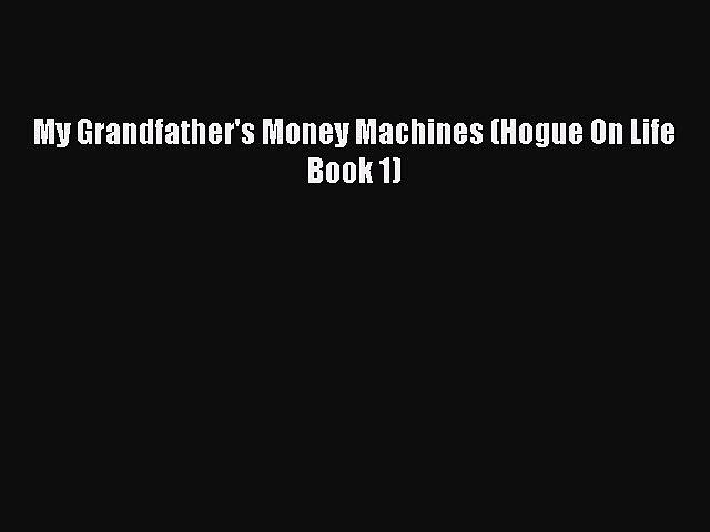 Read Book My Grandfather's Money Machines (Hogue On Life Book 1) E-Book Free
