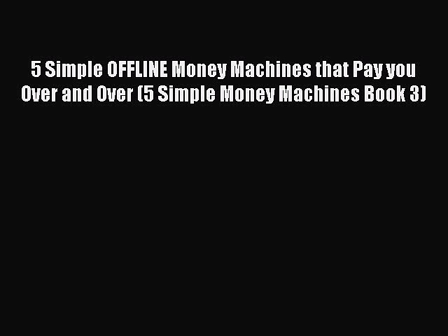 Read 5 Simple OFFLINE Money Machines that Pay you Over and Over (5 Simple Money Machines Book