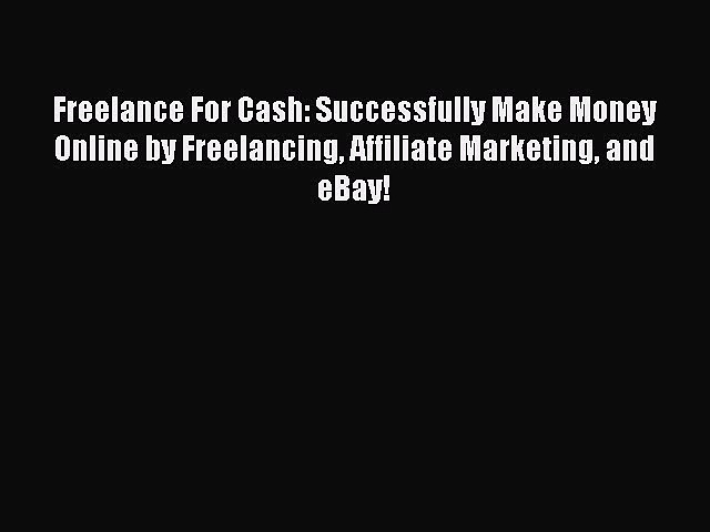 Download Freelance For Cash: Successfully Make Money Online by Freelancing Affiliate Marketing
