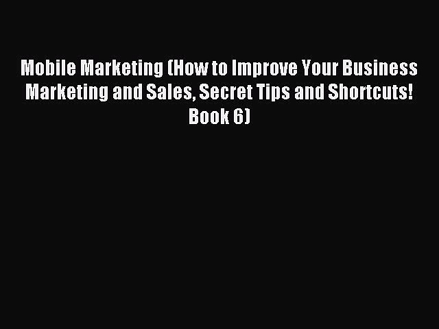 Read Mobile Marketing (How to Improve Your Business Marketing and Sales Secret Tips and Shortcuts!