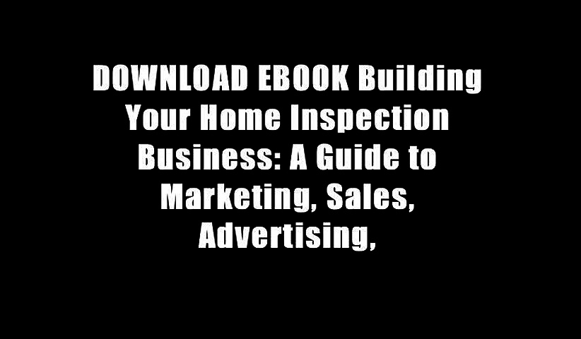 DOWNLOAD EBOOK Building Your Home Inspection Business: A Guide to Marketing, Sales, Advertising,