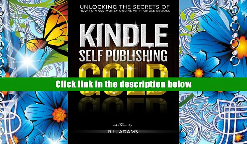 PDF [DOWNLOAD] Kindle Self Publishing Gold: Unlocking the Secrets of How to Make Money Online