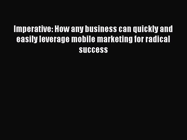 [PDF] Imperative: How any business can quickly and easily leverage mobile marketing for radical