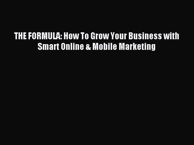 Read THE FORMULA: How To Grow Your Business with Smart Online & Mobile Marketing Ebook Free