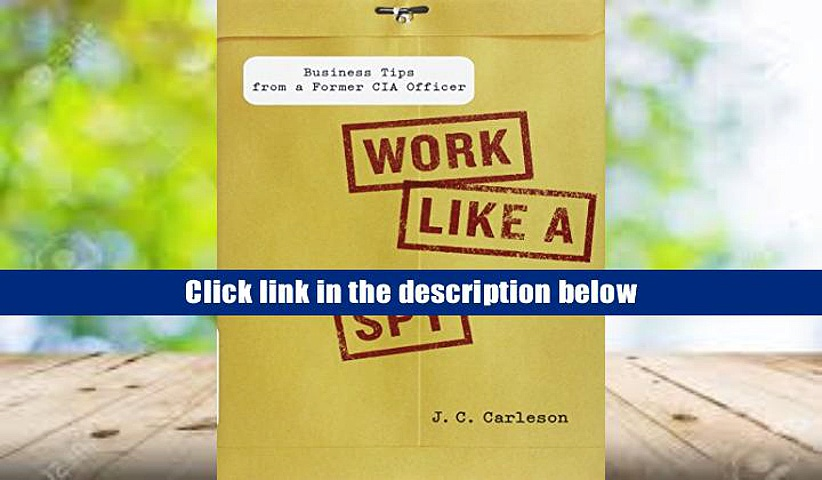 Read Online  Work Like a Spy: Business Tips from a Former CIA Officer J.C. Carleson For Kindle