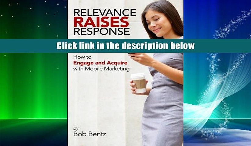 FREE [DOWNLOAD] Relevance Raises Response: How to Engage and Acquire with Mobile Marketing Bob