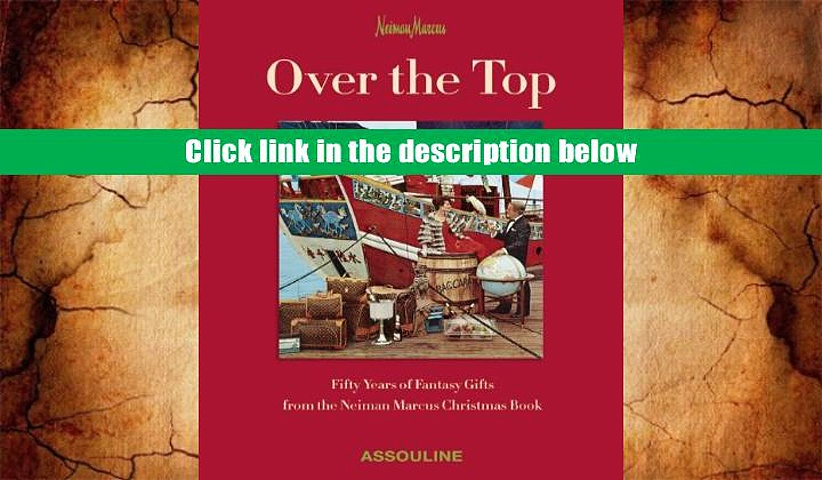 FREE [DOWNLOAD] Over the Top: 50 Years of Fantasy Gifts from the Neiman Marcus Christmas Book Burt