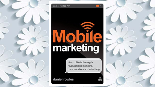 Download PDF Mobile Marketing: How Mobile Technology is Revolutionizing Marketing, Communications and Advertising FREE