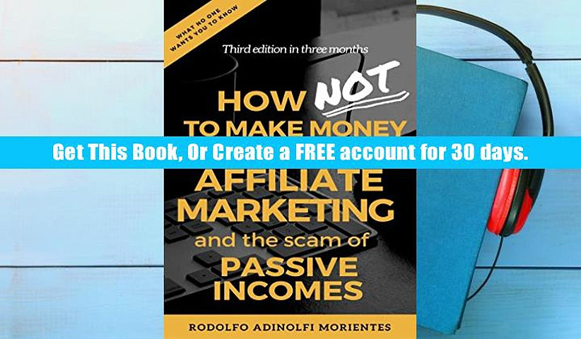 Full Trial How NOT To Make Money With Affiliate Marketing And The Scam Behind Passive Incomes: the
