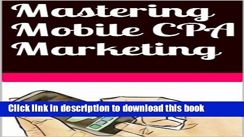 Read Mastering Mobile CPA Marketing  Ebook Free