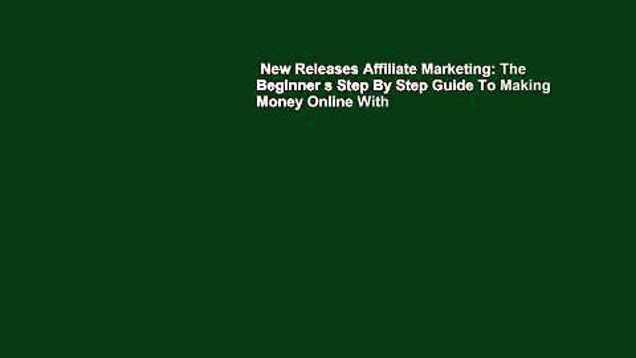 New Releases Affiliate Marketing: The Beginner s Step By Step Guide To Making Money Online With