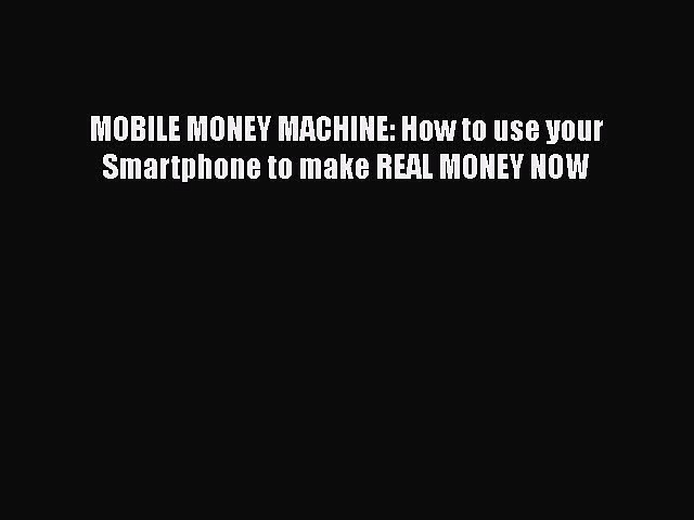 Download MOBILE MONEY MACHINE: How to use your Smartphone to make REAL MONEY NOW  Read Online